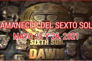 AMANECER DEL SEXTO SOL 25 Y 26 DE MAYO 2021