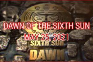 DAWN OF THE SIXTH SUN PART 2 (MAY 25, 2021)