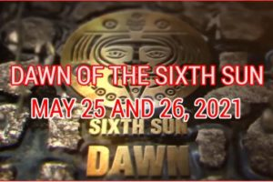 DAWN OF THE SIXTH SUN MAY 25 AND 26, 2021