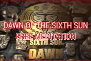 DAWN OF THE SIXTH SUN. FREE MEDITATION