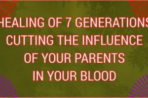 HEALING OF 7 GENERATIONS CUTTING THE INFLUENCE OF YOUR PARENTS IN YOUR BLOOD