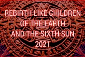 REBIRTH LIKE CHILDREN OF THE EARTH AND THE SIXTH SUN