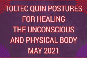 TOLTEC QUIN POSTURES FOR HEALING THE UNCONSCIOUS AND PHYSICAL BODY MAY 2021