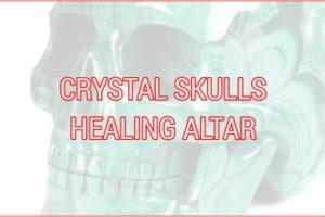 CRYSTAL SKULLS HEALING ALTAR