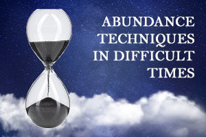 ABUNDANCE TECHNIQUES IN DIFFICULT TIMES