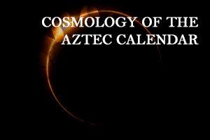 COSMOLOGY OF THE AZTEC CALENDAR SEPTEMBER 2021