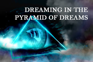 DREAMING IN THE PYRAMID OF DREAMS (OCT 16, 2021)